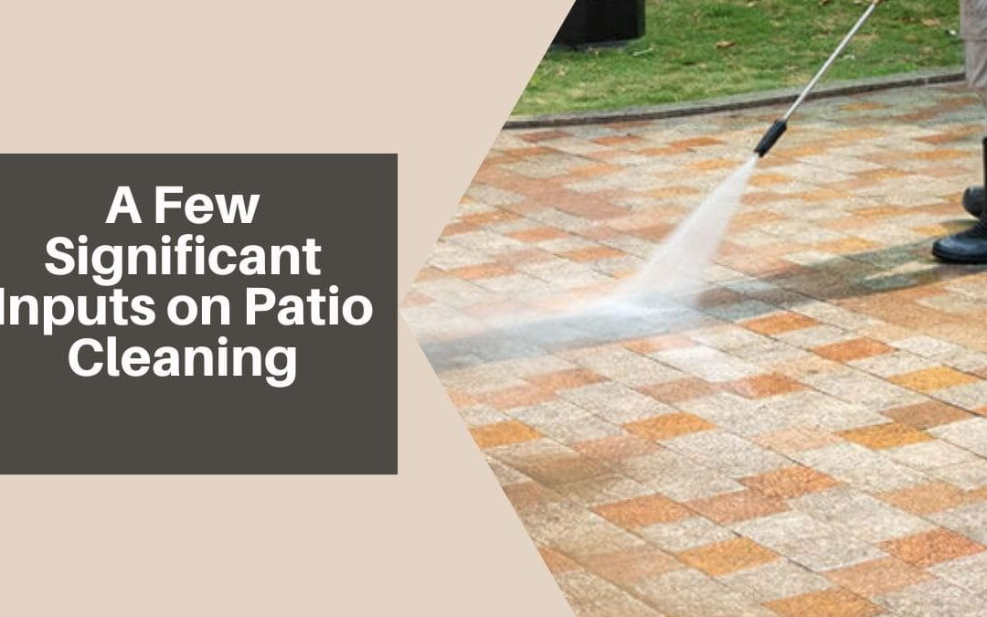 A Few Significant Inputs on Patio Cleaning